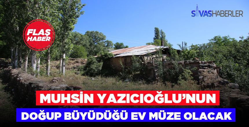 Muhsin Yazıcıoğlu'nun Şarkışla'daki evi müze olacak