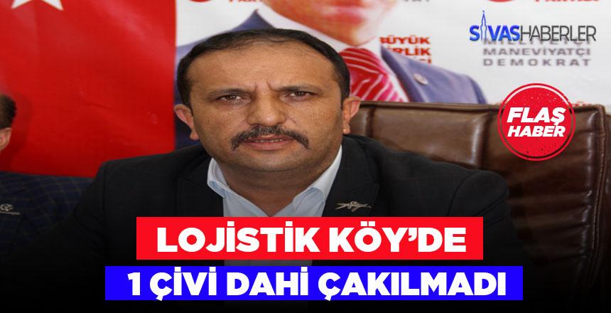 """Sivas BBP İl Başkanı """"Lojistik Köy'de 1 Çivi Dahi Çakılmadı"""""""