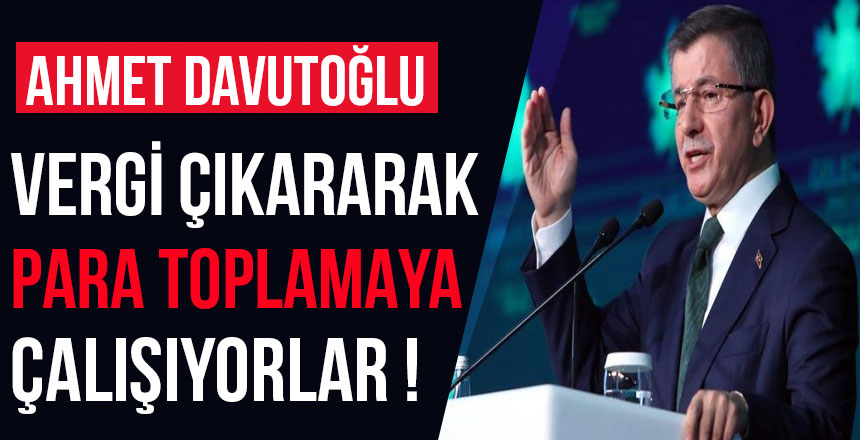 """Ahmet Davutoğlu """"Vergi çıkararak para toplamaya çalışıyorlar"""""""