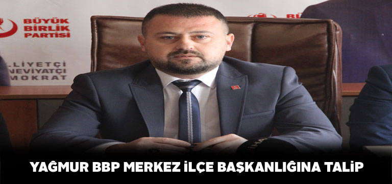 Sedat Yağmur BBP Merkez İlçe Başkanlığına adaylığını koydu