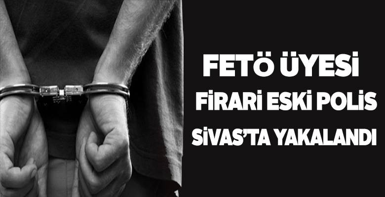 Firari FETÖ'cü polis memuru Sivas'ta yakayı ele verdi