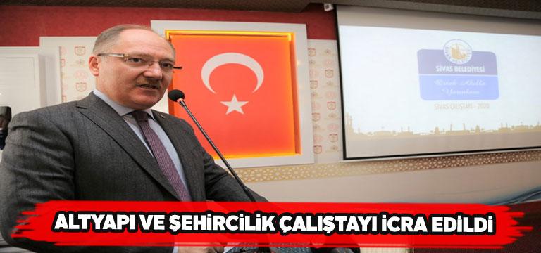 Sivas'ta Altyapı ve Çevre Şehircilik Çalıştayı icra edildi