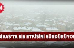 Sivas'ta yoğun sis etkisini devam ettiriyor