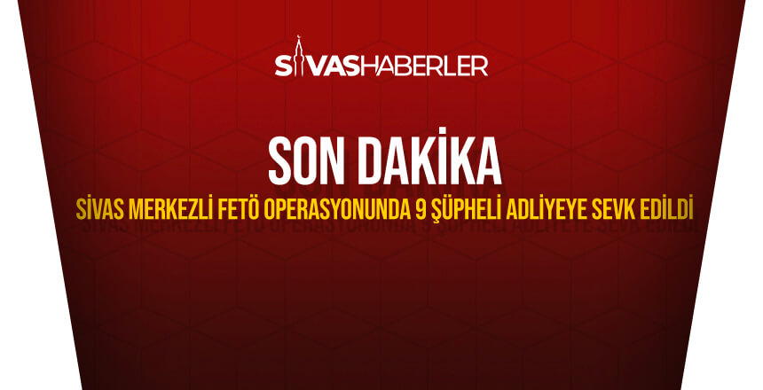 Sivas merkezli FETÖ operasyonunda 9 şüpheli adliyeye sevk edildi