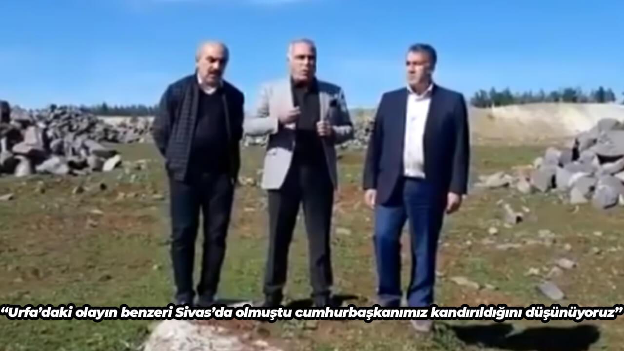 Urfa'daki olayın benzeri Sivas'da olmuştu Cumhurbaşkanımızın kandırıldığını düşünüyoruz