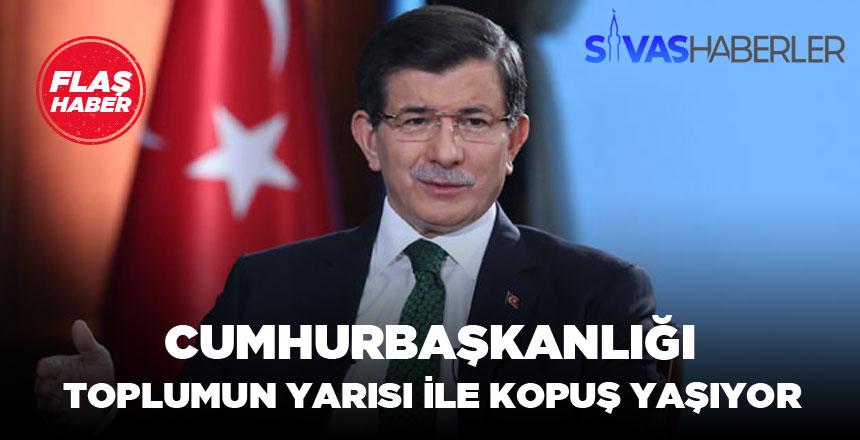 Ahmet Davutoğlu : Cumhurbaşkanlığı toplumun yarısı ile kopuş yaşıyor